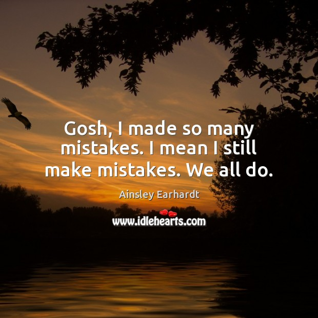 Gosh, I made so many mistakes. I mean I still make mistakes. We all do. Ainsley Earhardt Picture Quote