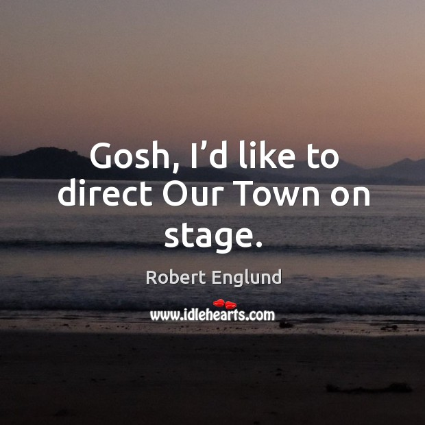 Gosh, I'd like to direct our town on stage. Image