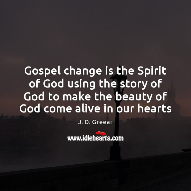 Gospel change is the Spirit of God using the story of God J. D. Greear Picture Quote