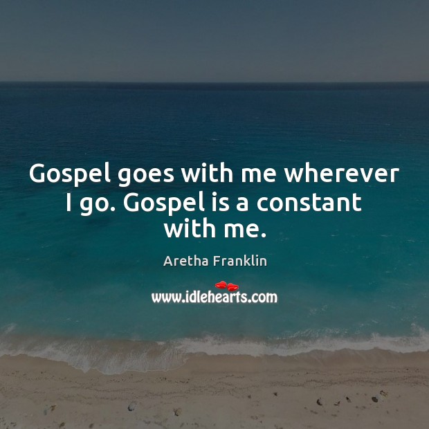 Gospel goes with me wherever I go. Gospel is a constant with me. Image