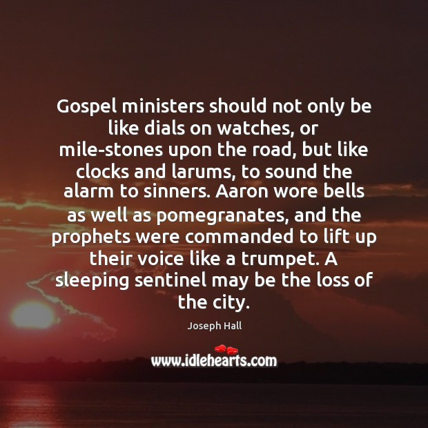 Gospel ministers should not only be like dials on watches, or mile-stones Joseph Hall Picture Quote