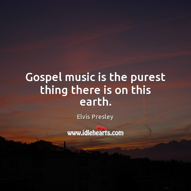 Gospel music is the purest thing there is on this earth. Elvis Presley Picture Quote