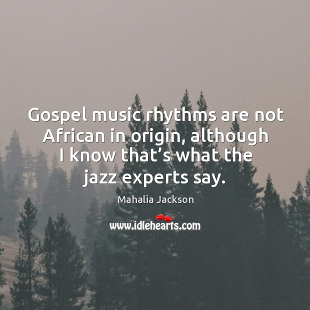 Gospel music rhythms are not african in origin, although I know that's what the jazz experts say. Mahalia Jackson Picture Quote