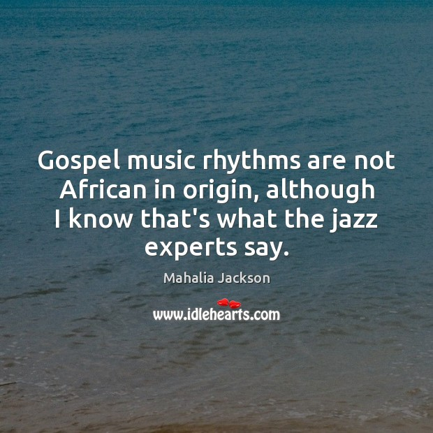 Gospel music rhythms are not African in origin, although I know that's Mahalia Jackson Picture Quote