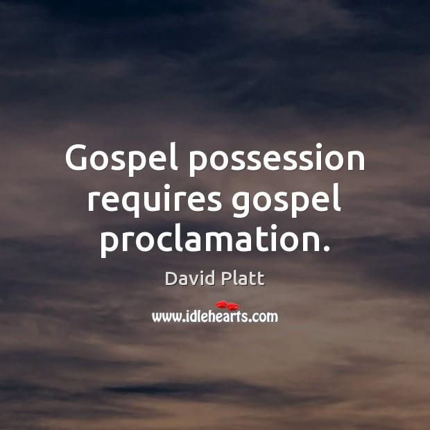 Gospel possession requires gospel proclamation. David Platt Picture Quote
