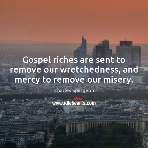 Image, Gospel riches are sent to remove our wretchedness, and mercy to remove our misery.