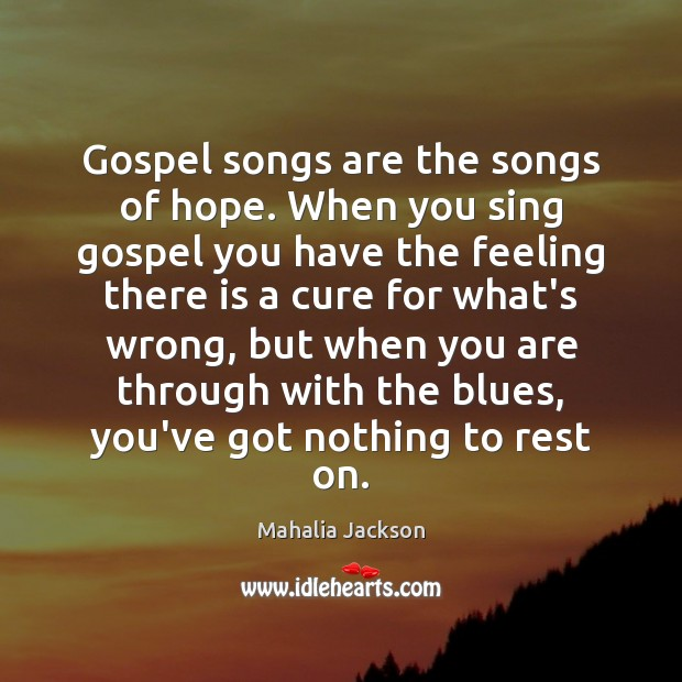Gospel songs are the songs of hope. When you sing gospel you Mahalia Jackson Picture Quote