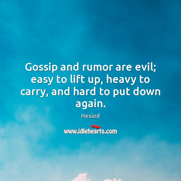 Gossip and rumor are evil; easy to lift up, heavy to carry, and hard to put down again. Image