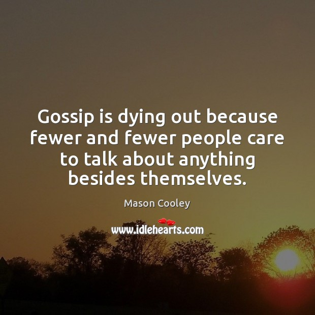 Gossip is dying out because fewer and fewer people care to talk Image