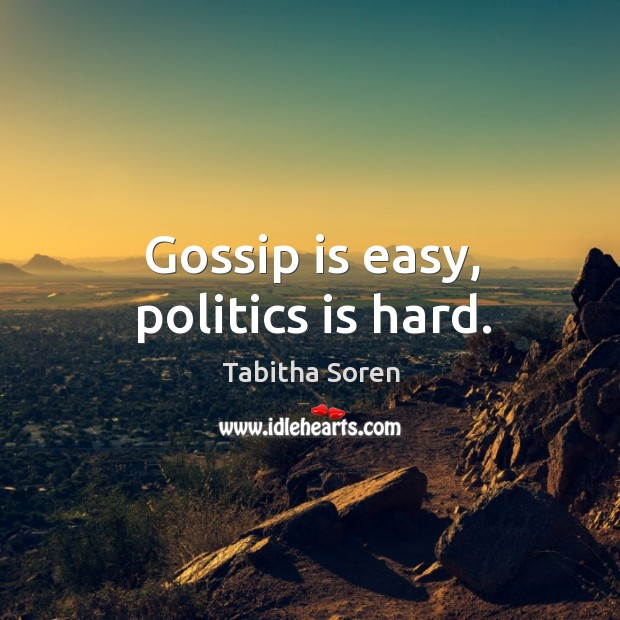 Gossip is easy, politics is hard. Tabitha Soren Picture Quote