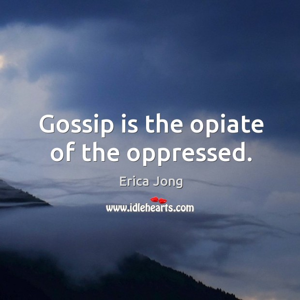 Gossip is the opiate of the oppressed. Image