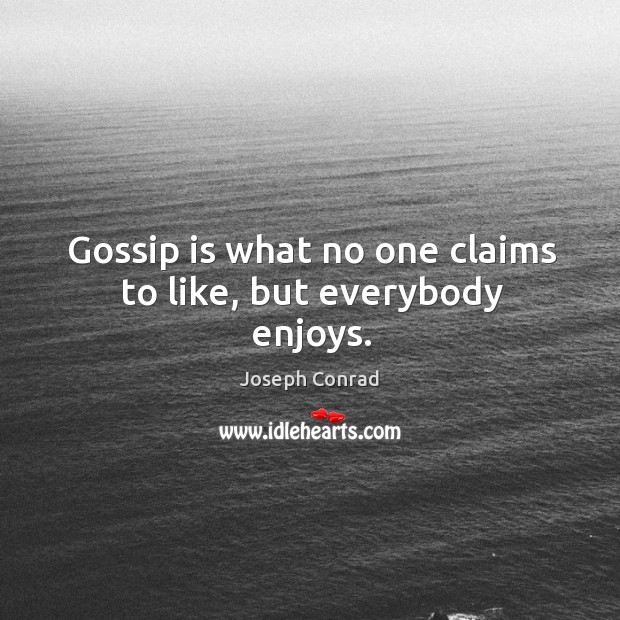 Gossip is what no one claims to like, but everybody enjoys. Image
