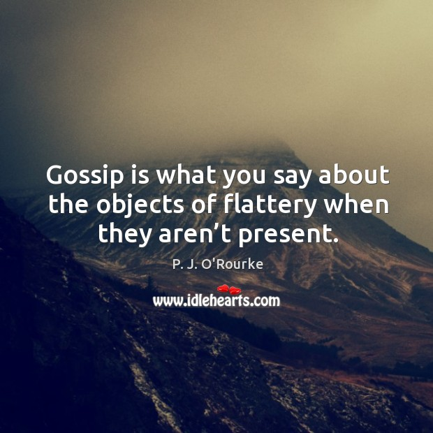 Gossip is what you say about the objects of flattery when they aren't present. Image