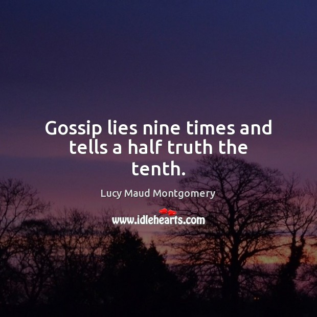 Gossip lies nine times and tells a half truth the tenth. Lucy Maud Montgomery Picture Quote