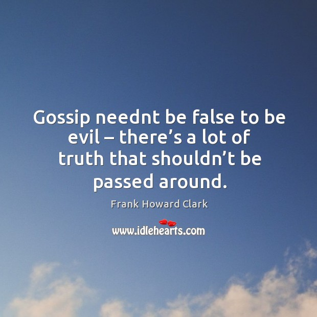 Gossip neednt be false to be evil – there's a lot of truth that shouldn't be passed around. Image