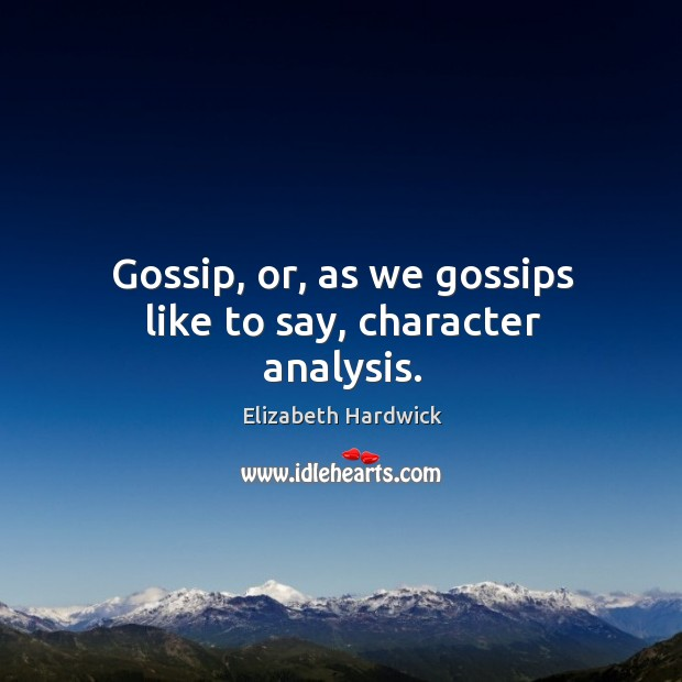 Image, Gossip, or, as we gossips like to say, character analysis.