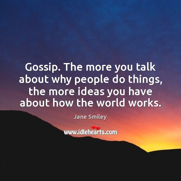 Gossip. The more you talk about why people do things, the more Jane Smiley Picture Quote