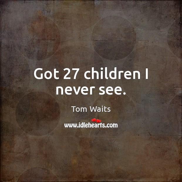 Image, Got 27 children I never see.