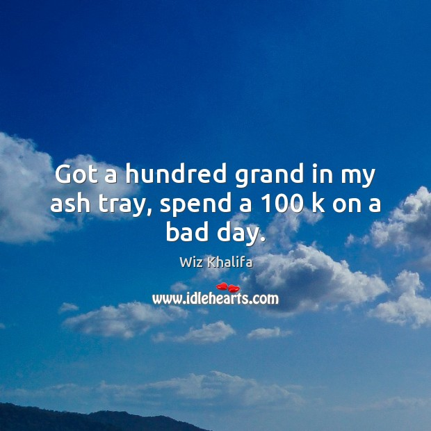 Got a hundred grand in my ash tray, spend a 100 k on a bad day. Wiz Khalifa Picture Quote