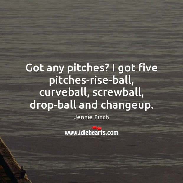 Got any pitches? I got five pitches-rise-ball, curveball, screwball, drop-ball and changeup. Jennie Finch Picture Quote