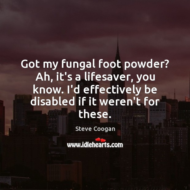 Got my fungal foot powder? Ah, it's a lifesaver, you know. I'd Steve Coogan Picture Quote
