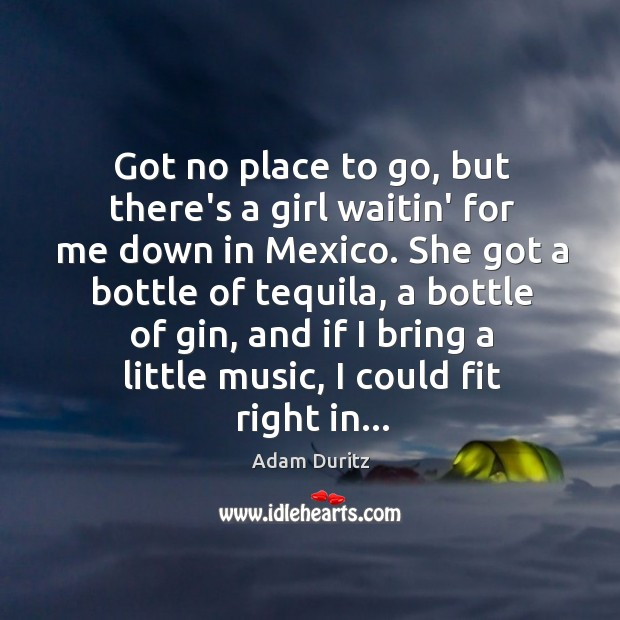 Got no place to go, but there's a girl waitin' for me Adam Duritz Picture Quote