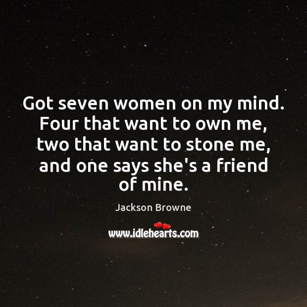 Got seven women on my mind. Four that want to own me, Jackson Browne Picture Quote