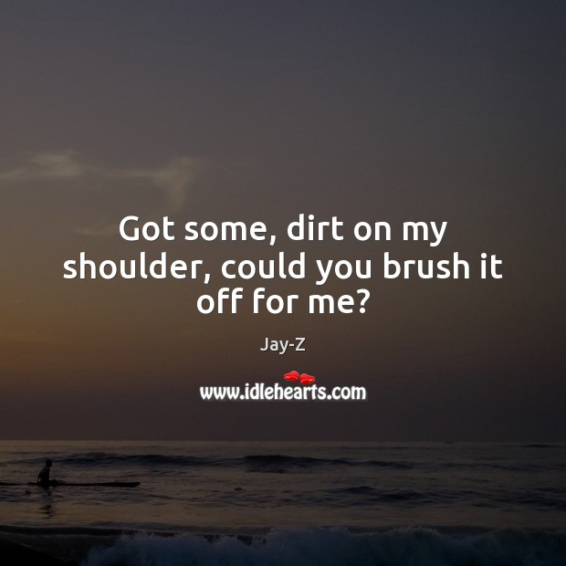 Got some, dirt on my shoulder, could you brush it off for me? Jay-Z Picture Quote