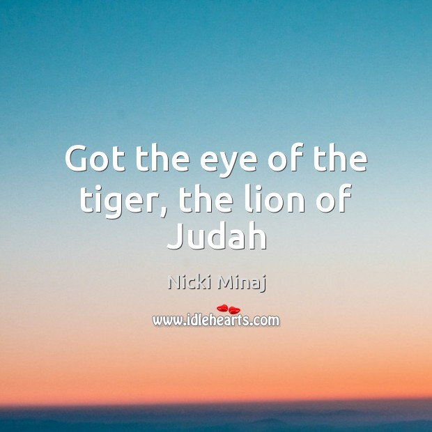 Got the eye of the tiger, the lion of Judah Nicki Minaj Picture Quote