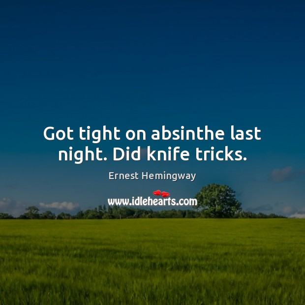Got tight on absinthe last night. Did knife tricks. Ernest Hemingway Picture Quote