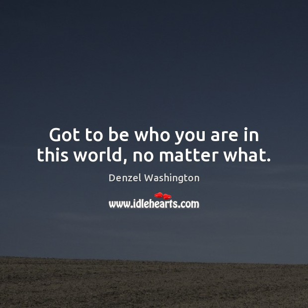 Got to be who you are in this world, no matter what. Denzel Washington Picture Quote
