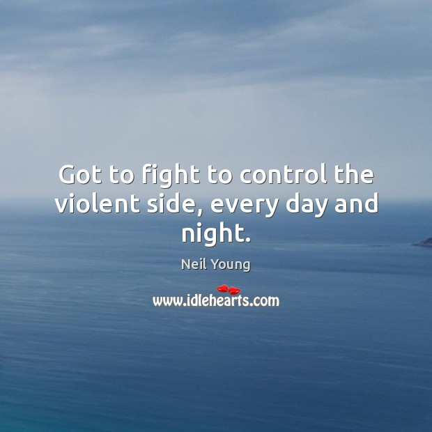 Got to fight to control the violent side, every day and night. Image