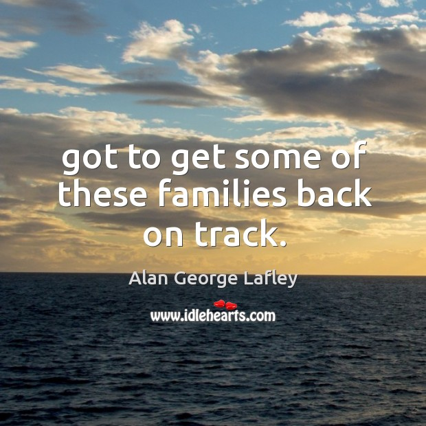 Image, Got to get some of these families back on track.