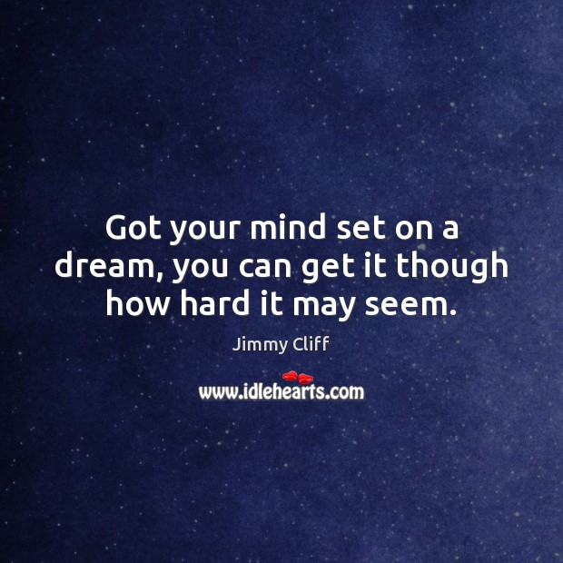 Got your mind set on a dream, you can get it though how hard it may seem. Image
