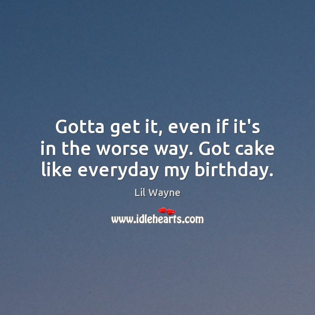 Gotta get it, even if it's in the worse way. Got cake like everyday my birthday. Image