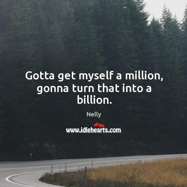 Gotta get myself a million, gonna turn that into a billion. Image