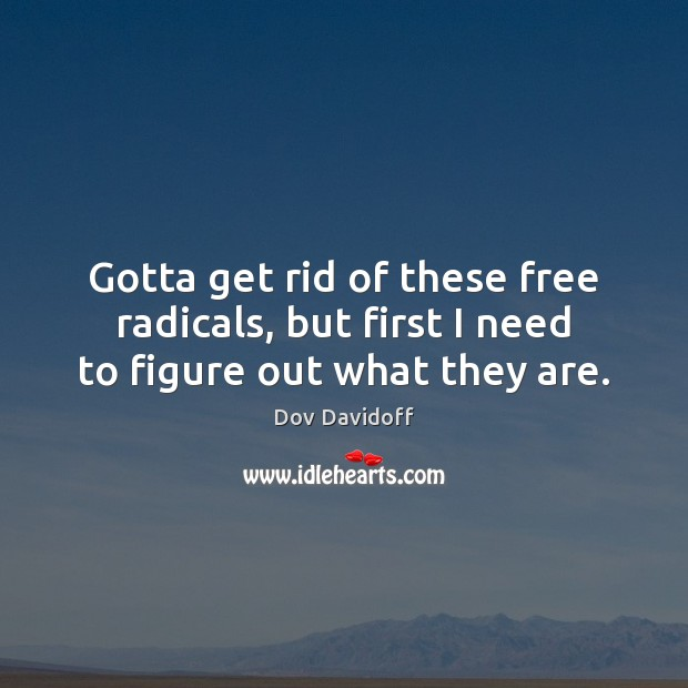 Gotta get rid of these free radicals, but first I need to figure out what they are. Dov Davidoff Picture Quote