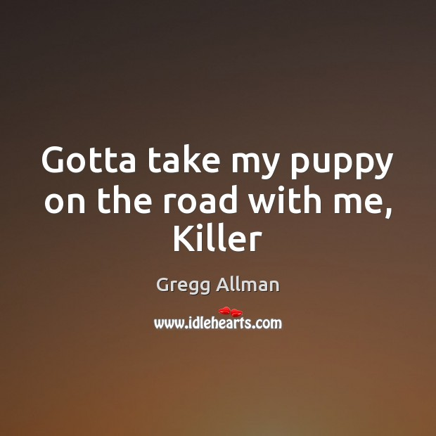 Image, Gotta take my puppy on the road with me, Killer