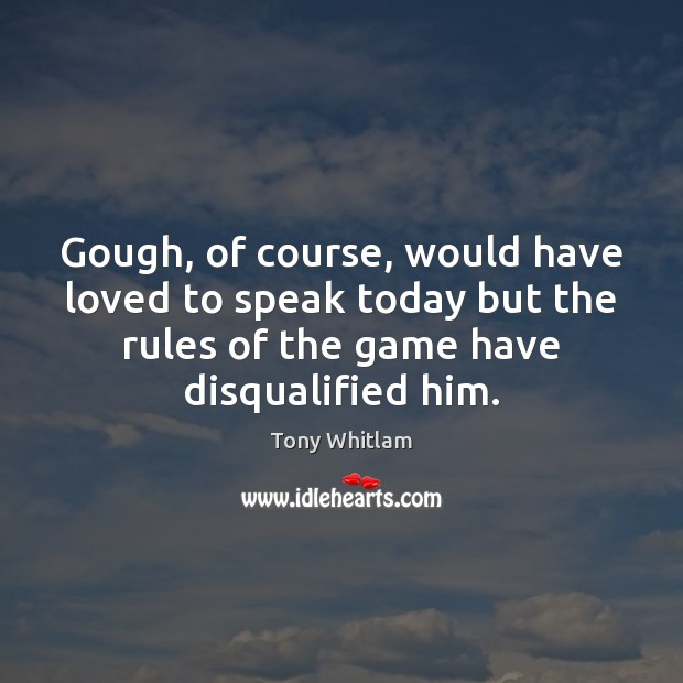 Gough, of course, would have loved to speak today but the rules Image