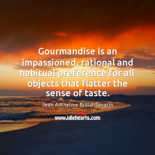 Gourmandise is an impassioned, rational and habitual preference for all objects that Jean Anthelme Brillat-Savarin Picture Quote