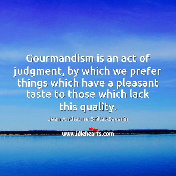 Gourmandism is an act of judgment, by which we prefer things which Jean Anthelme Brillat-Savarin Picture Quote