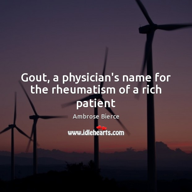Gout, a physician's name for the rheumatism of a rich patient Ambrose Bierce Picture Quote