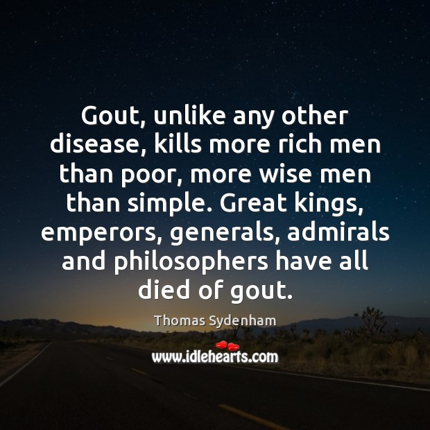Image, Gout, unlike any other disease, kills more rich men than poor, more
