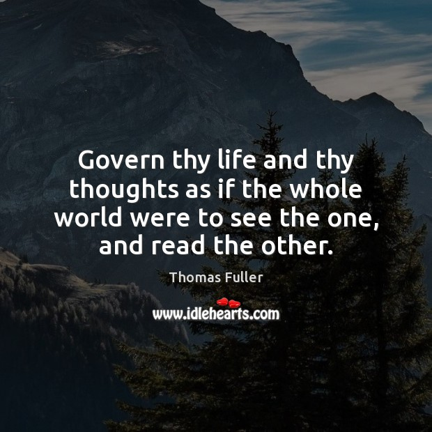 Govern thy life and thy thoughts as if the whole world were Thomas Fuller Picture Quote