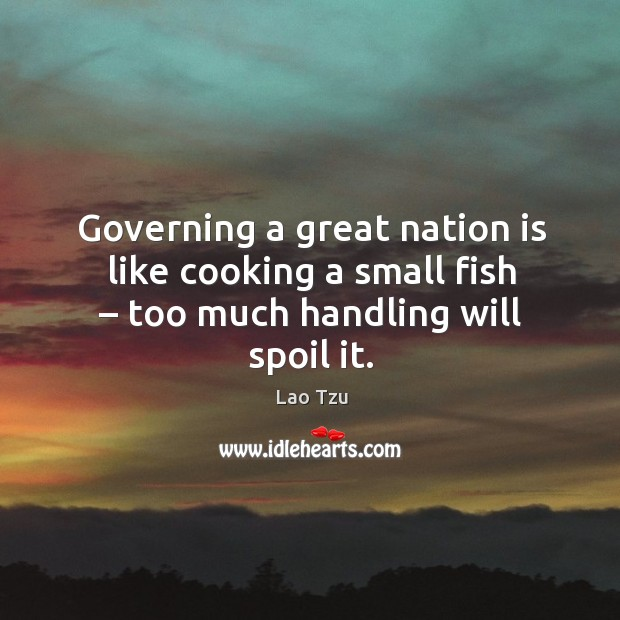 Governing a great nation is like cooking a small fish – too much handling will spoil it. Image