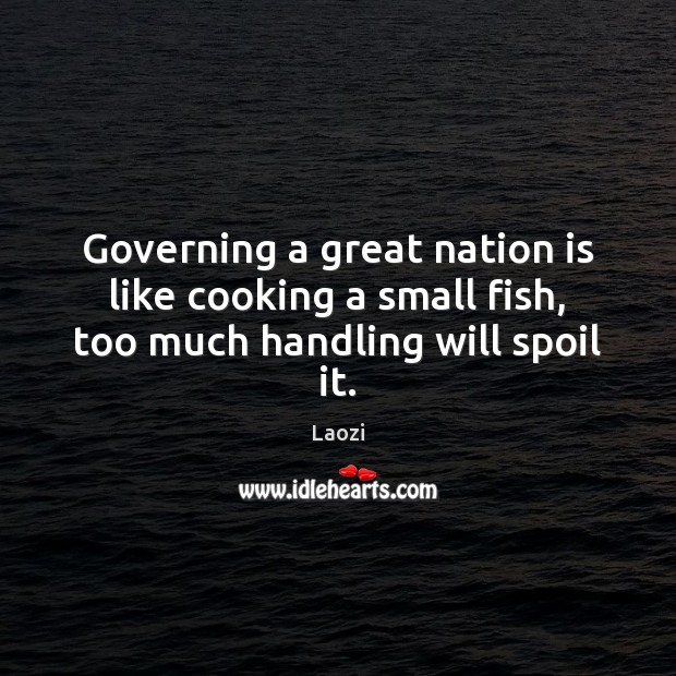 Image, Governing a great nation is like cooking a small fish, too much handling will spoil it.