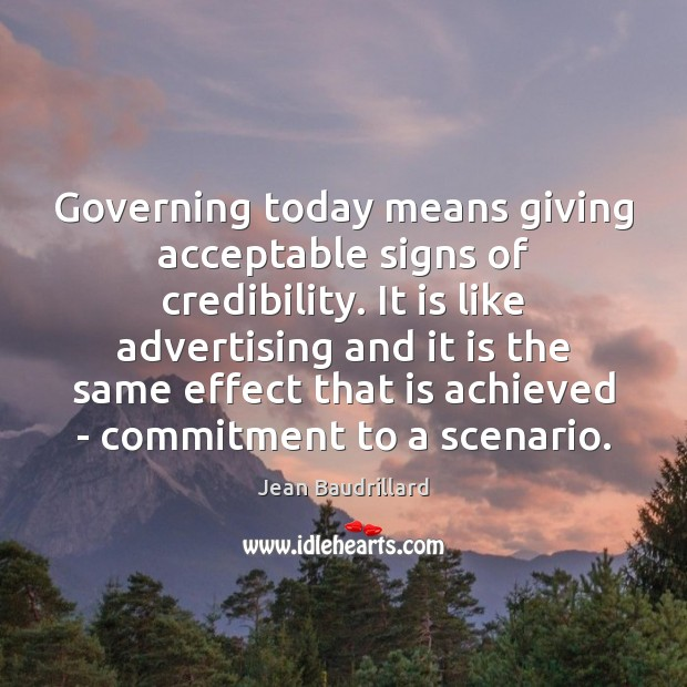 Governing today means giving acceptable signs of credibility. It is like advertising Jean Baudrillard Picture Quote