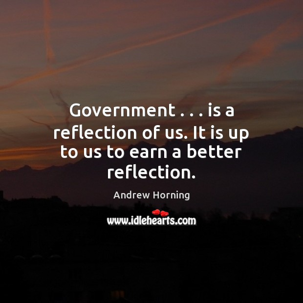 Image, Government . . . is a reflection of us. It is up to us to earn a better reflection.
