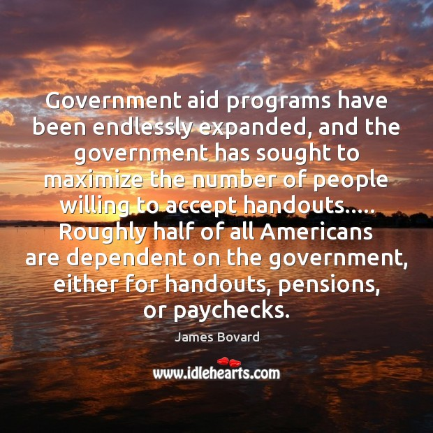Government aid programs have been endlessly expanded, and the government has sought James Bovard Picture Quote