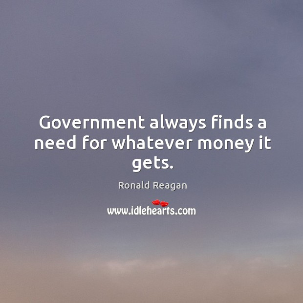 Image about Government always finds a need for whatever money it gets.